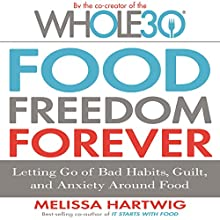 Food Freedom Forever: Letting Go of Bad Habits, Guilt, and Anxiety Around Food Audiobook by Melissa Hartwig Narrated by Melissa Hartwig