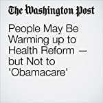 People May Be Warming up to Health Reform — but Not to 'Obamacare' | Carolyn Y. Johnson