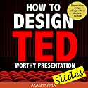 How to Design TED Worthy Presentation Slides: Presentation Design Principles from the Best TED Talks: How to Give a TED Talk Book 2 Audiobook by Akash Karia Narrated by Matt Stone