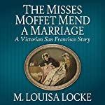 The Misses Moffet Mend A Marriage: A Victorian San Francisco Story | M. Louisa Locke