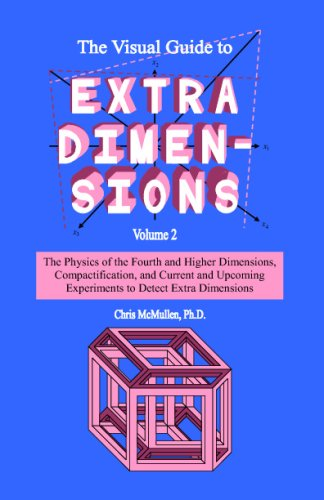 The Visual Guide To Extra Dimensions: The Physics Of The Fourth Dimension, Compactification, And Current And Upcoming Ex