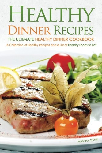 Healthy Dinner Recipes - The Ultimate Healthy Dinner Cookbook: A Collection of Healthy Recipes and a List of Healthy Foods to Eat by Martha Stone