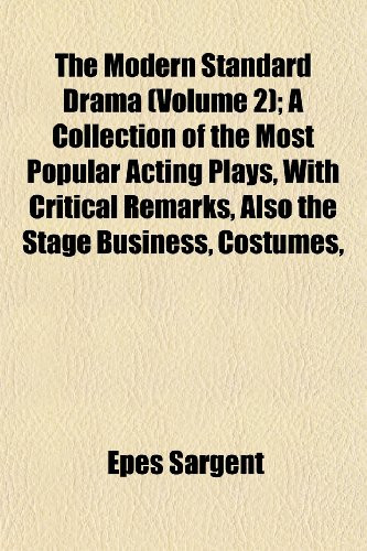 The Modern Standard Drama (Volume 2); A Collection of the Most Popular Acting Plays, With Critical Remarks, Also the Stage Business, Costumes,