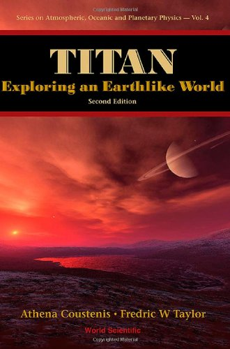 Titan: Exploring An Earthlike World (Series On Atmospheric, Oceanic And Planetary Physics)