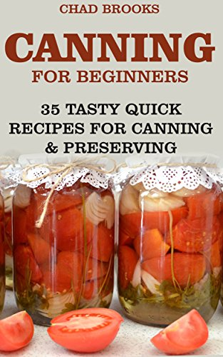 Canning For Beginners: 35 Tasty Quick Recipes for Canning & Preserving: (Home Canning Books, Canning Recipes for Beginners, Canning Guide, Preserving Food, Food Storage, Pressure Canning) by Chad Brooks