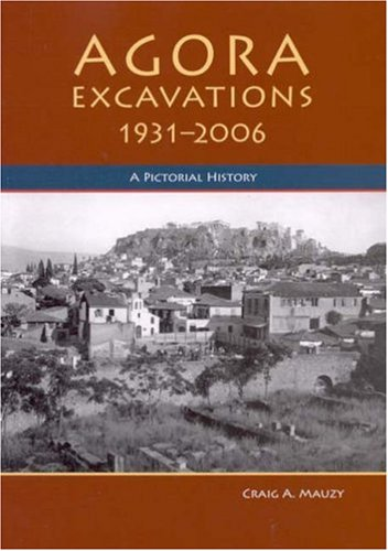 Agora Excavations 1931-2006: A Pictorial History: 75 Years of Exploring the Athenian Agora