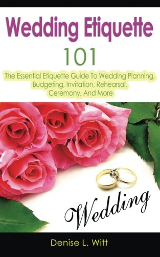 Wedding Etiquette 101: The Essential Etiquette Guide To Wedding Planning, Budgeting, Invitation, Rehearsal, Ceremony, And More