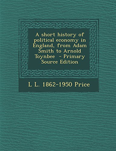 A short history of political economy in England, from Adam Smith to Arnold Toynbee  - Primary Source Edition