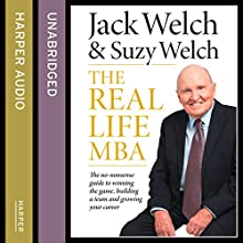 The Real-Life MBA: The no-nonsense guide to winning the game, building a team and growing your career (       UNABRIDGED) by Jack Welch, Suzy Welch Narrated by Sean Pratt