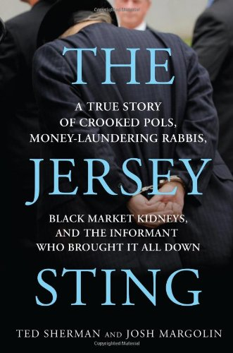 The Jersey Sting: A True Story of Crooked Pols, Money-Laundering Rabbis, Black Market Kidneys, and the Informant Who Bro