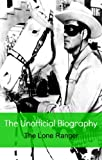img - for The Lone Ranger: The Unofficial Biography (Reference) book / textbook / text book