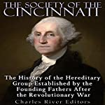 The Society of the Cincinnati: The History of the Hereditary Group Established by the Founding Fathers After the Revolutionary War |  Charles River Editors