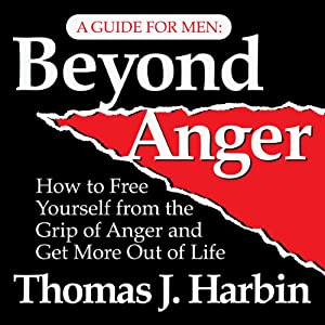Beyond Anger: A Guide for Men: How to Free Yourself from the Grip of Anger | [Thomas J. Harbin]