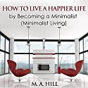 How to Live a Happier Life by Becoming a Minimalist: Minimalist Living Audiobook by M.A. Hill Narrated by Maurice R. Cravens II