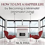 How to Live a Happier Life by Becoming a Minimalist: Minimalist Living | M.A. Hill