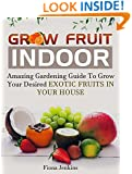 Grow Fruit Indoors: Amazing Gardening Guide To Grow Your Desired Exotic Fruits in Your House (indoor plants, house plants, indoor garden)
