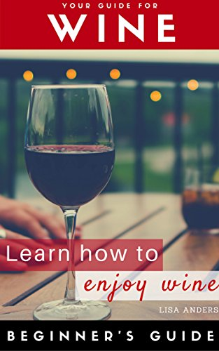 Wine: Beginner to Expert Guide: Learn to Love Wine, Red, White, Fruit (Wine, Food pairing, Wine guide, Wine tasting, Wine selecting, Wine choosing, Palate training, White wine, Sparkling wine) by Lisa Anders