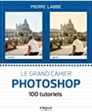 Le grand cahier Photoshop: 100 tutoriels