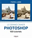 Le grand cahier Photoshop : 100 tutor...