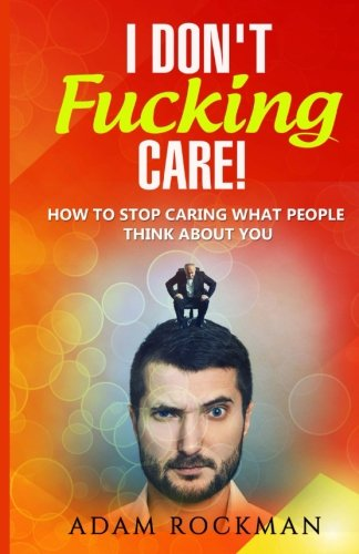 I Don't Fucking Care!: How to Stop Caring What People Think About You