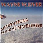 Méditations pour se manifester: Apprenez à créer tout ce qui vous tient à cœur | Wayne W. Dyer