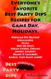 Everyones Favorite Best Party Dip Recipes for Game Day, Holidays, Parties: Recipes Dips Spreads (Favorite Popular Party Dips Perfect Foods for Parties Book 1)