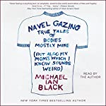 Navel Gazing: True Tales of Bodies, Mostly Mine (but Also My Mom's, Which I Know Sounds Weird) | Michael Ian Black