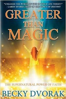 Greater than Magic: The Supernatural Power of Faith by Becky Dvorak