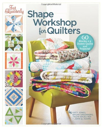 By Katy Jones Fat Quarterly Shape Workshop for Quilters: 60 Blocks + a Dozen Quilts and Projects! (1st Edition)