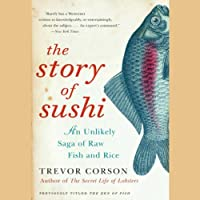 The Story of Sushi: An Unlikely Saga of Raw Fish and Rice (       UNABRIDGED) by Trevor Corson Narrated by Brian Nishii
