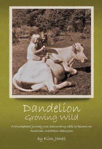 Kim Jones - Dandelion Growing Wild: A triumphant journey over astounding odds by American marathon champion Kim Jones