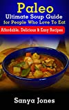 Paleo Ultimate Soup Guide for People Who Love To Eat: Affordable, Delicious & Easy Recipes