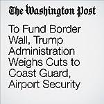 To Fund Border Wall, Trump Administration Weighs Cuts to Coast Guard, Airport Security | Dan Lamothe,Ashley Halsey III,Lisa Rein
