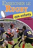 Enseigner le rugby aux enfants : Echauffement, entrainement, techniques, tactiques