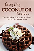 Coconut Oil Recipes: The Complete Guide for Breakfast, Lunch, Dinner and More (Everyday Recipes) (English Edition)