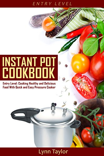 Instant Pot Cookbook: Entry Level: Cooking Healthy and Delicious Food Quick and Easy with a Pressure Cooker (Pressure Cooker Recipes, Electric Pressure Cooker, Slow Cooker, Crock Pot) by Lynn Taylor