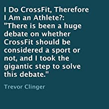 I Do CrossFit, Therefore I Am an Athlete? (       UNABRIDGED) by Trevor Clinger Narrated by Trevor Clinger