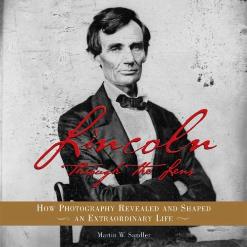 Lincoln Through the Lens: How Photography Revealed and Shaped an Extraordinary Life, Martin W. Sandler