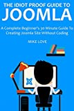The Idiot Proof Guide to Joomla (2016 Ver.): A Complete Beginner's 30 Minute Guide To Creating Joomla Site Without Coding
