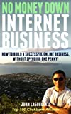 No Money Down Internet Business: How To Build a Successful Online Business Without Spending One Penny!