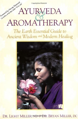 Ayurveda & Aromatherapy: The Earth Essentials Guide to Ancient Wisdom and Modern Healing: The Earth Essential Guide to Ancient Wisdom and Modern Healing