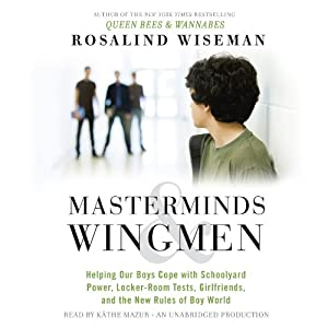 Masterminds and Wingmen: Helping Our Boys Cope with Schoolyard Power, Locker-Room Tests, Girlfriends, and the New Rules of Boy World | [Rosalind Wiseman]