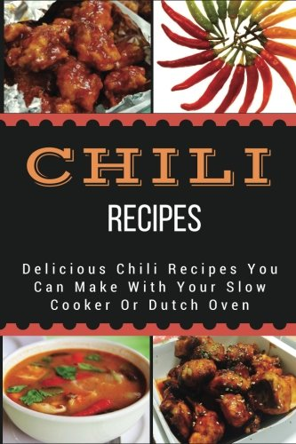 Chili Recipes: Delicious Chili Recipes You Can Make With Your Slow Cooker Or Dutch Oven by Jacob King
