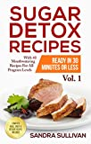 Sugar Detox Recipes Ready In 30 Minutes Or Less: With 40 Mouthwatering Recipes For All Program Levels - Complete Meal, Snack & Dessert Recipes Included! (Sugar Detox Cookbook Book 1)