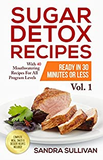 Sugar Detox Recipes Ready In 30 Minutes Or Less: With 40 Mouthwatering Recipes For All Program Levels - Complete Meal, Snack & Dessert Recipes Included! by Sandra Sullivan ebook deal