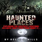 Haunted Places: Exploring the Creepiest Locations on Earth: Don't Even Think About It... Hörbuch von Roger P. Mills Gesprochen von: Karey James Kimmel