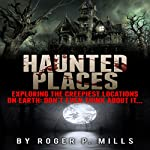 Haunted Places: Exploring the Creepiest Locations on Earth: Don't Even Think About It... | Roger P. Mills