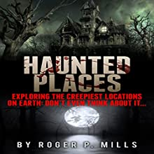 Haunted Places: Exploring the Creepiest Locations on Earth: Don't Even Think About It... Audiobook by Roger P. Mills Narrated by Karey James Kimmel