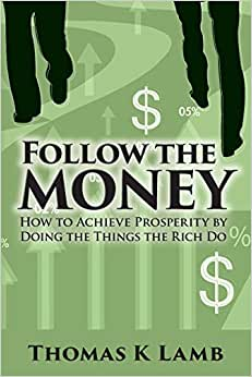 Follow The Money: How To Achieve Prosperity By Doing The Things The Rich Do