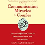 Communication Miracles for Couples: Easy and Effective Tools to Create More Love and Less Conflict   Jonathan Robinson